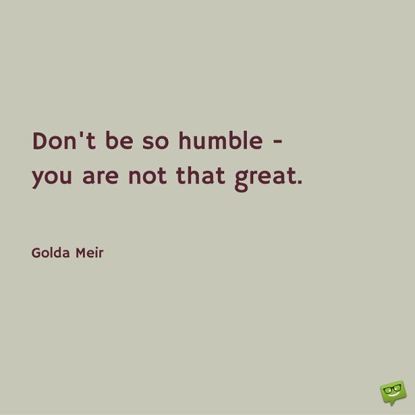 Don't be so humble - you are not that great. Gold Meir