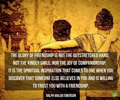 The glory of friendship is not the outstretched hand, not the kindly smile, nor the joy of companionship; it is the spiritual inspiration that comes to one when you discover that someone else believes in you and is willing to trust you with a friendship. Ralph Waldo Emerson