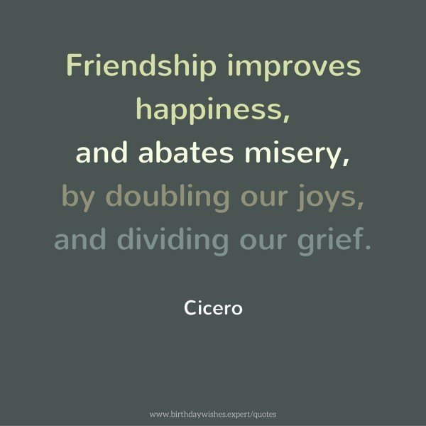 Friendship improves happiness, and abates misery, by doubling our joys, and dividing our grief. Cicero