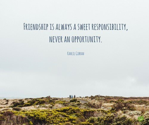 Friendship is always a sweet responsibility, never an opportunity. Kahlil Gibran