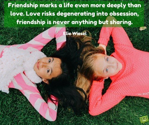 Friendship marks a life even more deeply than love. Love risks degenerating into obsession, friendship is never anything but sharing. Elie Wiesel