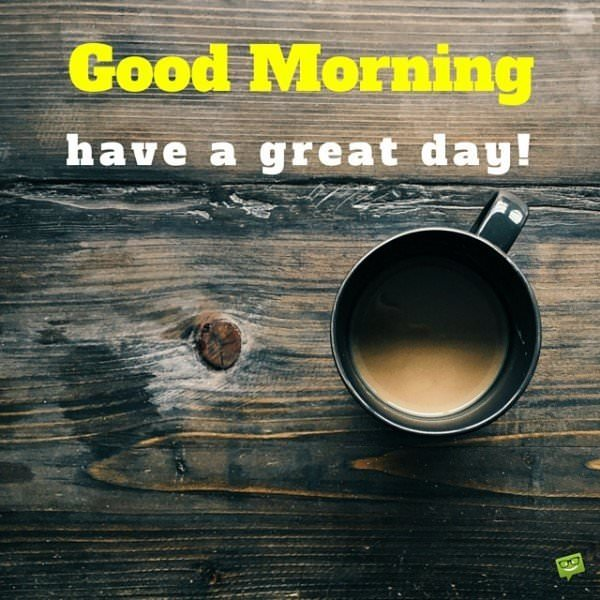 Good Morning have a great day!