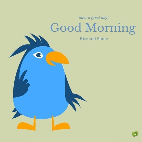 Have a great day! Good Morning. Rise and Shine!