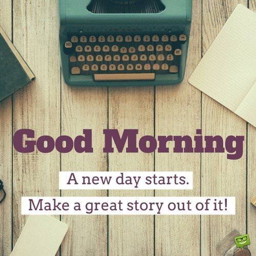 Good Morning. A new day starts. Make a great story out of it!