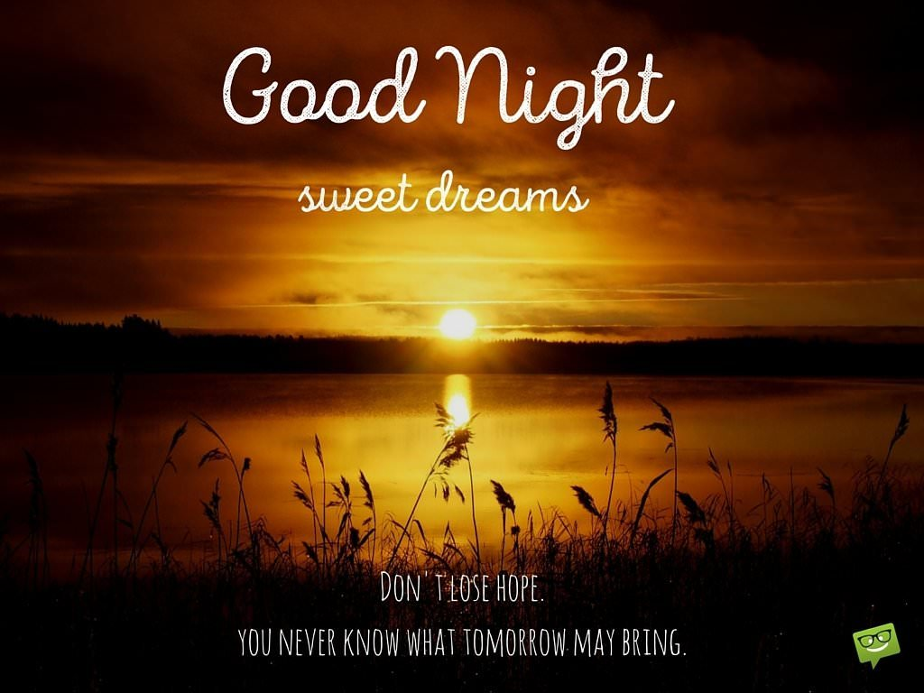Good Night. Don't lose hope. You never know what tomorrow may bring.