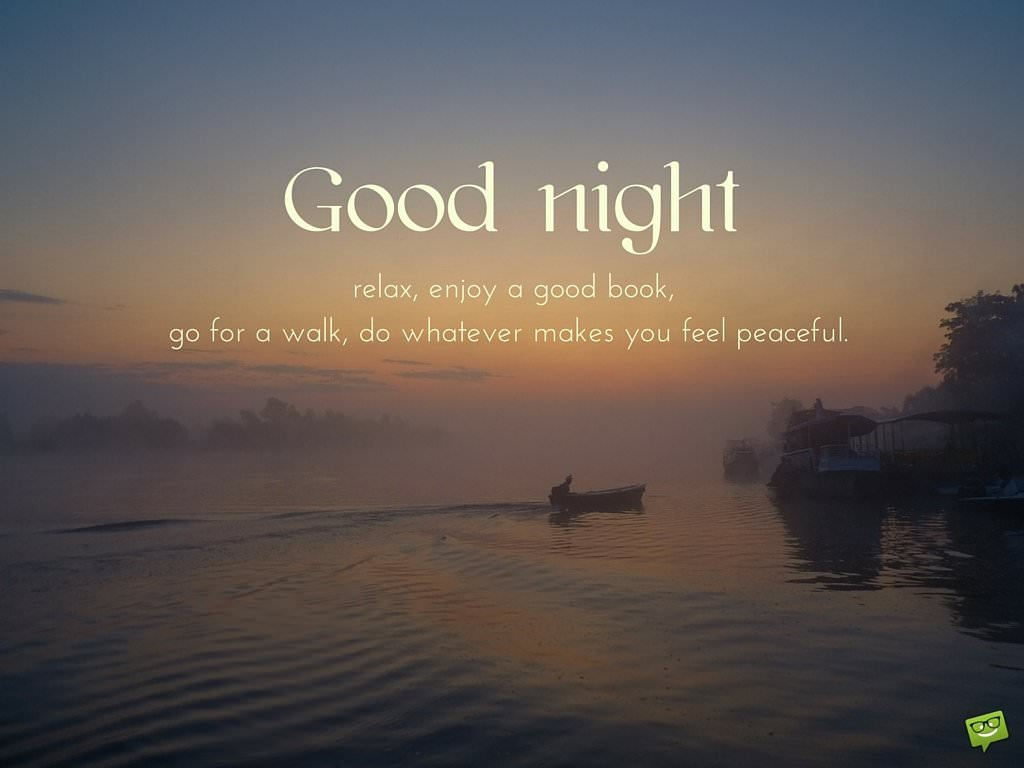 Good night. Relax, enjoy a good book, go for a walk, do whatever makes you feel peaceful.