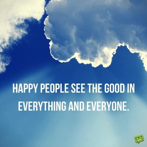 Happy people see the good in everything and everyone.