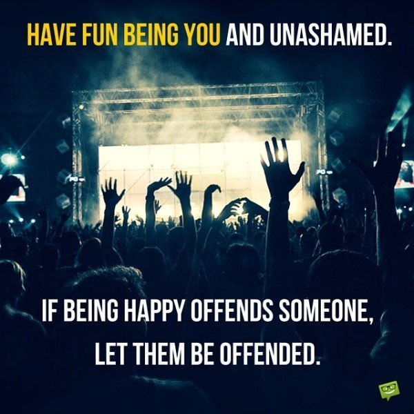 Have fun being you and unashamed. If being happy offends someone, let them be offended.