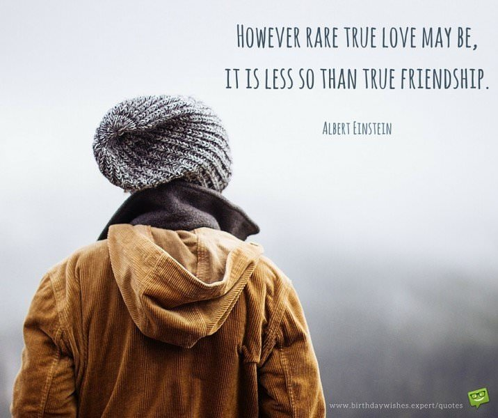 However rare true love may be, it is less so than true friendship. Albert Einstein.