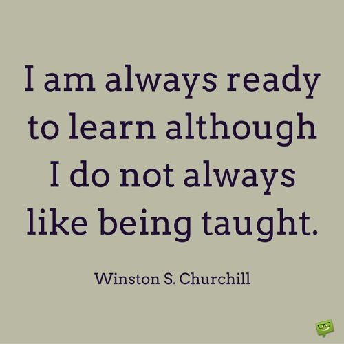 I am always ready to learn although I do not always like being taught. Winston S. Churchill