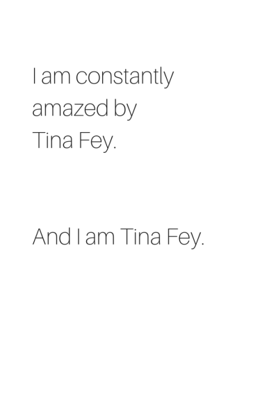 I am constantly amazed by Tina Fey. And I am Tina Fey.