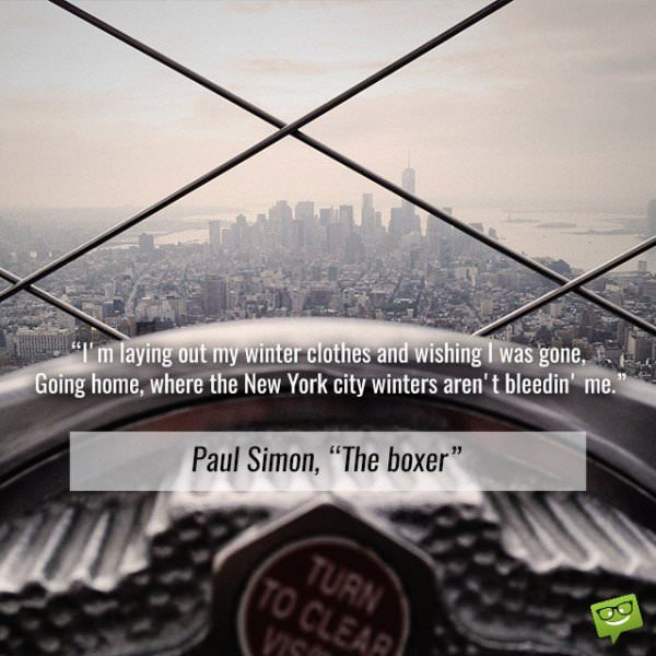 """I'm laying out my winter clothes and wishing I was gone, going home, where the New York city winters aren't bleedin' me. Paul Simon, """"The Boxer"""""""