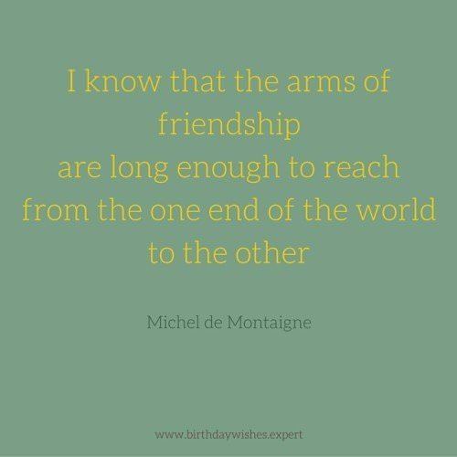 I know that the arms of friendship are long enough to reach from the one end of the world to the other. Michel de Montaigne