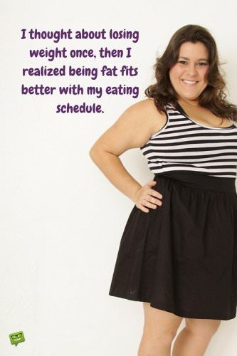 I thought about losing weight once, then I realized, being fat fits better with my eating schedule.