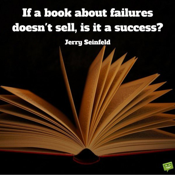 If a book about failures doesnt sell, is it a success? Jerry Seinfeld