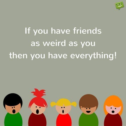 If you have friends as weird as you then you have everything!