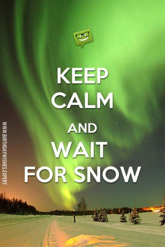 Keep calm and wait for snow.