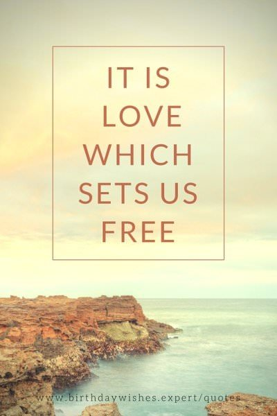 It is love which sets us free.