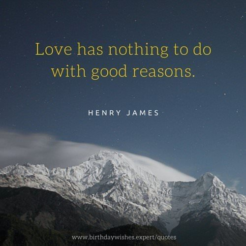 Love has nothing to do with good reasons. Henry James