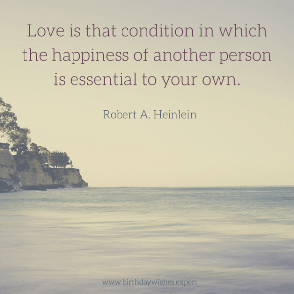 Love is that condition is which the happiness of another person is essential to your own. Robert A. Heinlein