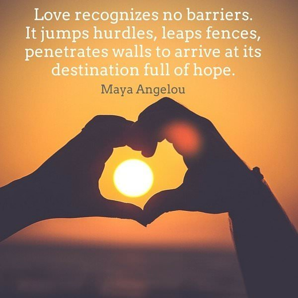 Love recognizes no barriers. It jumps hurdles, leaps fences, penetrates walls to arrive at its destination full of hope. Maya Angelou.