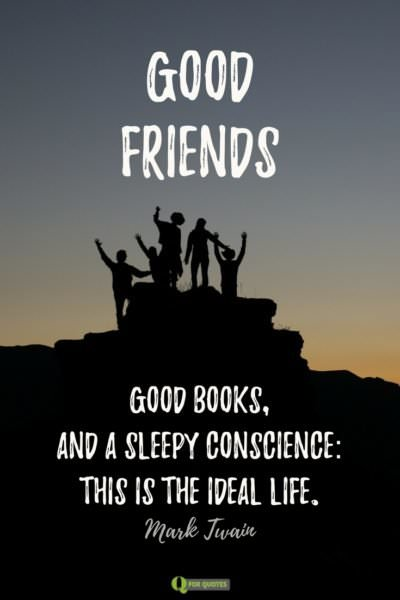 Good friends, good books, and a sleepy conscience: this is the ideal life. Mark Twain