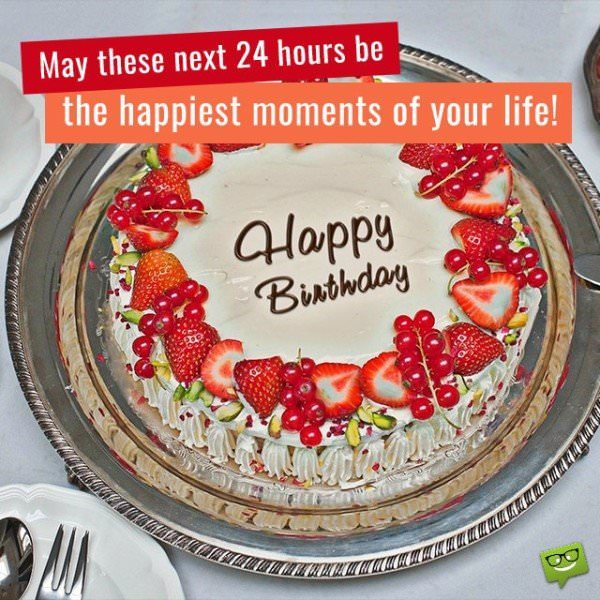May these next 24 hours be the happiest moments of your life! Happy Birthday.