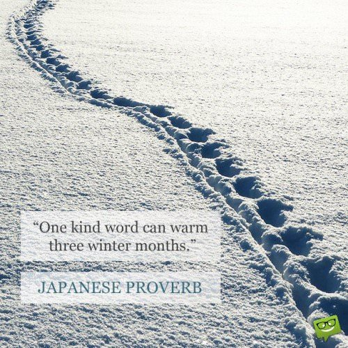 One kind word can warm three winter months. Japanese proverb