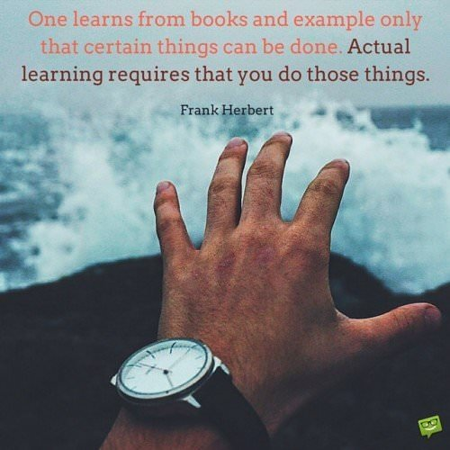One learns from books and example only that certain things can be done. Actual learning requires that you do those things. Frank Herbert.