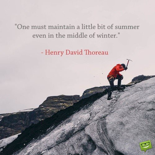 One must maintain a little bit of summer even in the middle of winter. Henry David Thoreau.