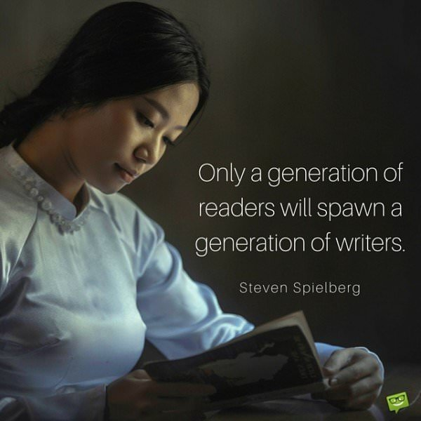 Only a generation of readers will spawn a generation of writers. Steven Spielberg