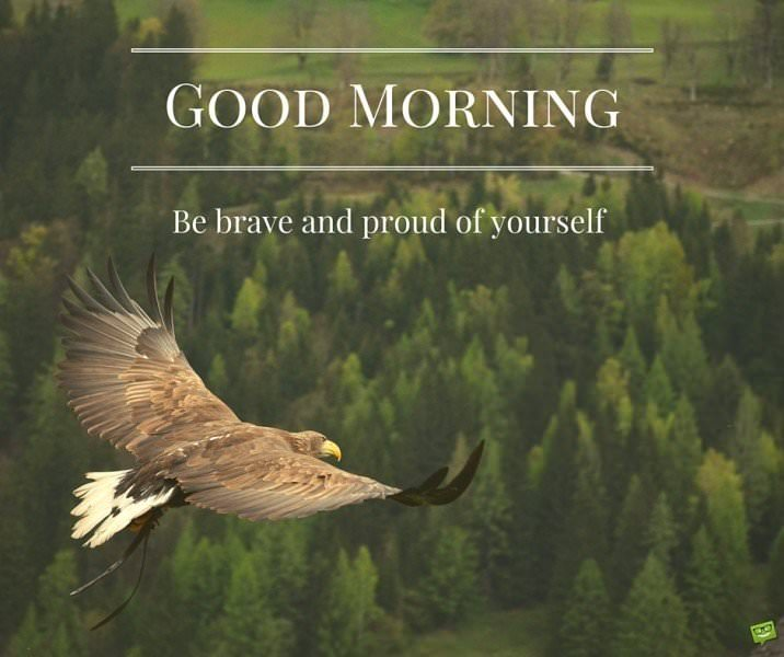 Good Morning. Be brave and proud of yourself.