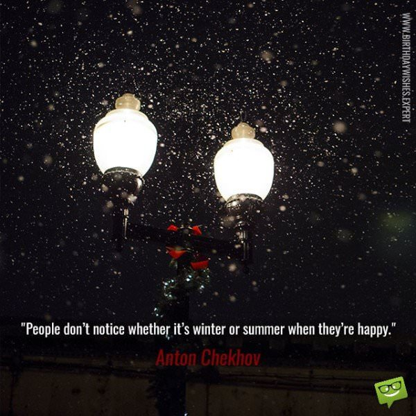 People don't notice whether it's winter or summer when they're happy. Anton Chekhov