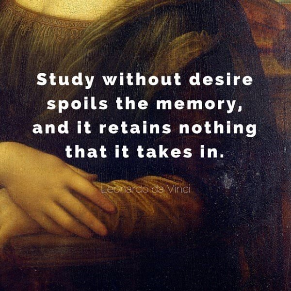 Study without desire spoils the memory, and it retains nothing that it takes in. Leonardo da Vinci.