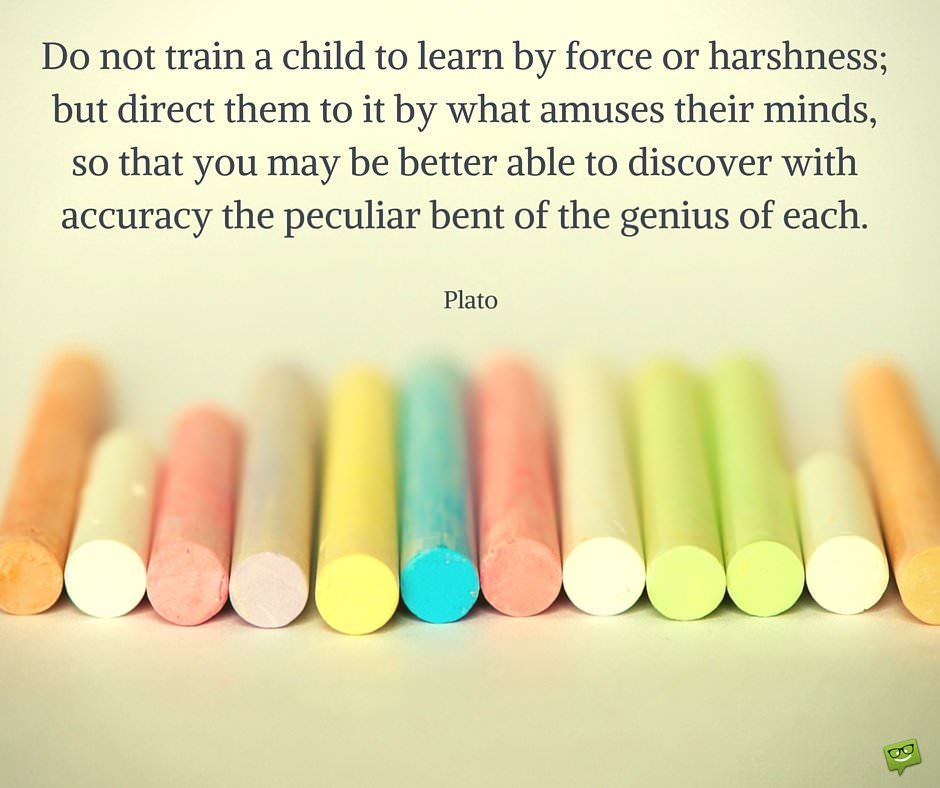 Do not train a child to learn by force or harshness; but direct them to it by what amuses their minds, so that you may be better able to discover with accuracy the peculiar bent of the genius of each. Plato