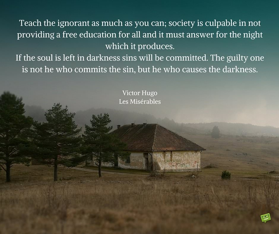 Teach the ignorant as much as you can; society is culpable in not providing a free education for all and it must answer for the night which it produces. If the soul is left in darkness sins will be committed. The guilty one is not he who commits the sin, but he who causes the darkness. Victor Hugo, Les Misérables