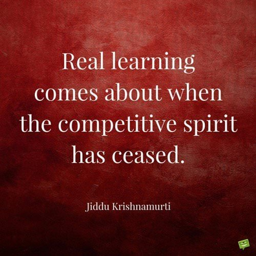 Real learning comes about when the competitive spirit has ceased. Jiddu Krishnamurti