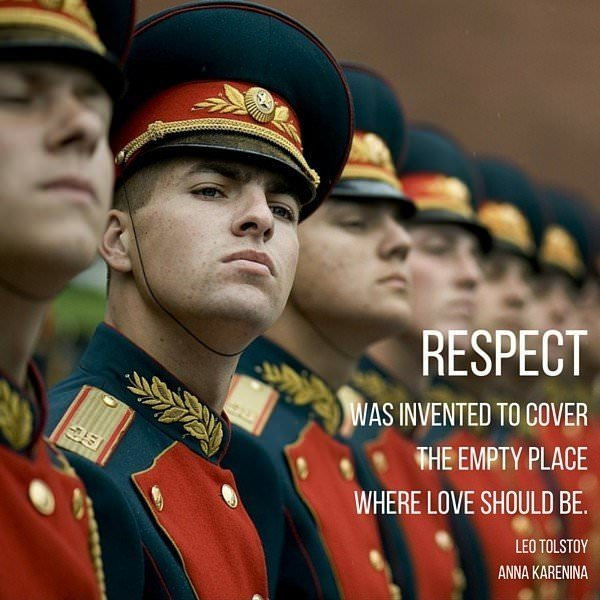 Respect was invented to cover the empty place where love should be. Leo Tolstoy. Anna Karenina
