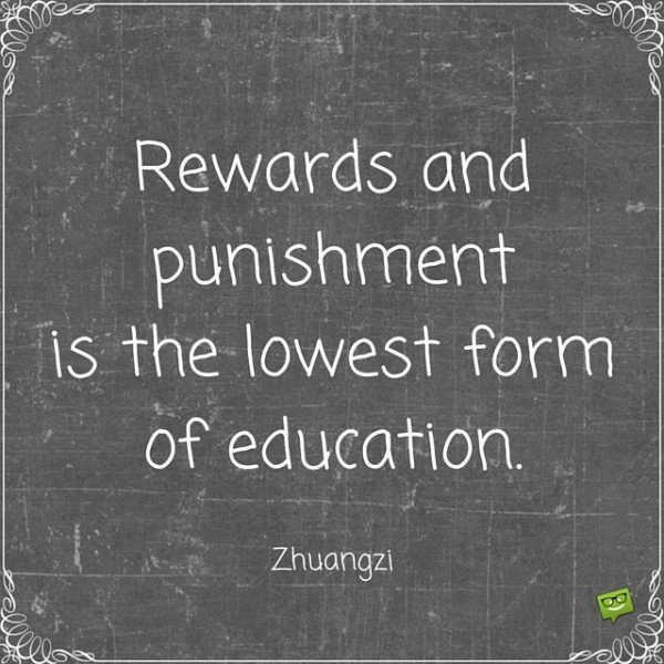 Rewards and punishment is the lowest form of education. Zhuangzi.