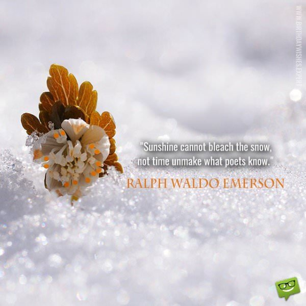 Sunshine cannot bleach the snow, not time unmake what poets know. Ralph Waldo Emerson