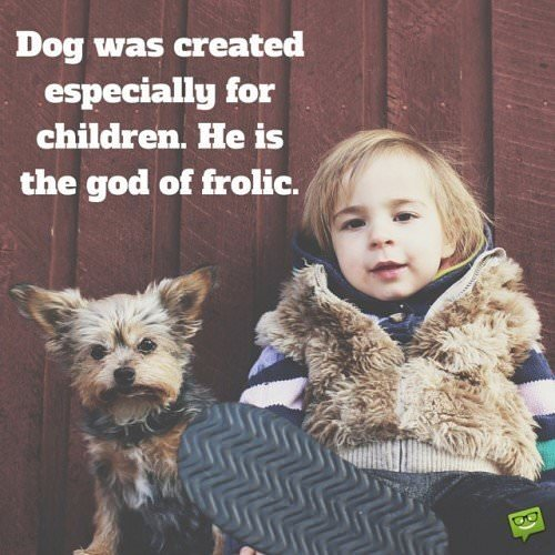 The dog was created especially for children. He is the god of frolic.