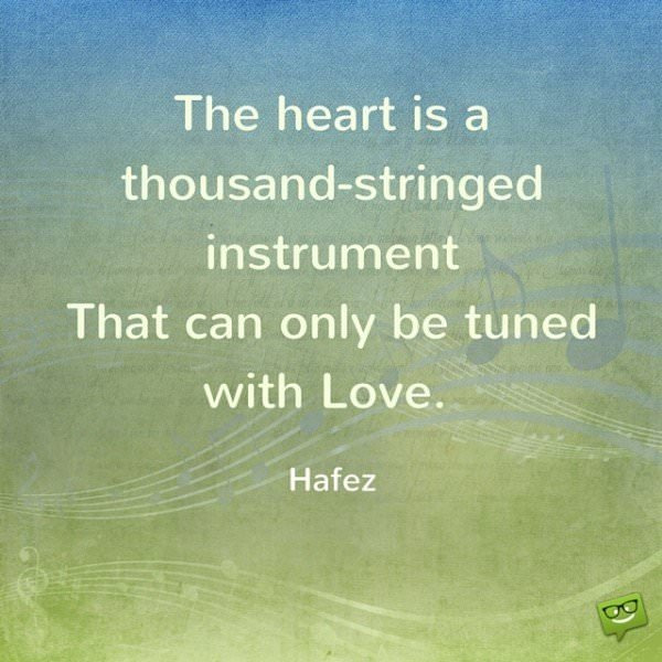 The heart is a thousand-stringed instrument that can only be tuned withLove. Hafez