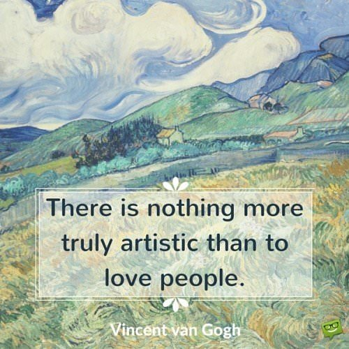 There is nothing more truly artistic than to love people. Vincent van Gogh