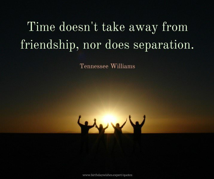 Time doesn't take away from friendship, nor does separation. Tennessee Williams