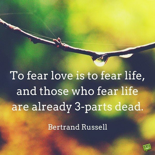 To fear love is to fear life, and those who fear life are already 3-parts dead. Bertrand Russell