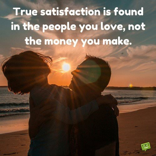 Ture satisfaction is found in the people you love, not the money you make.
