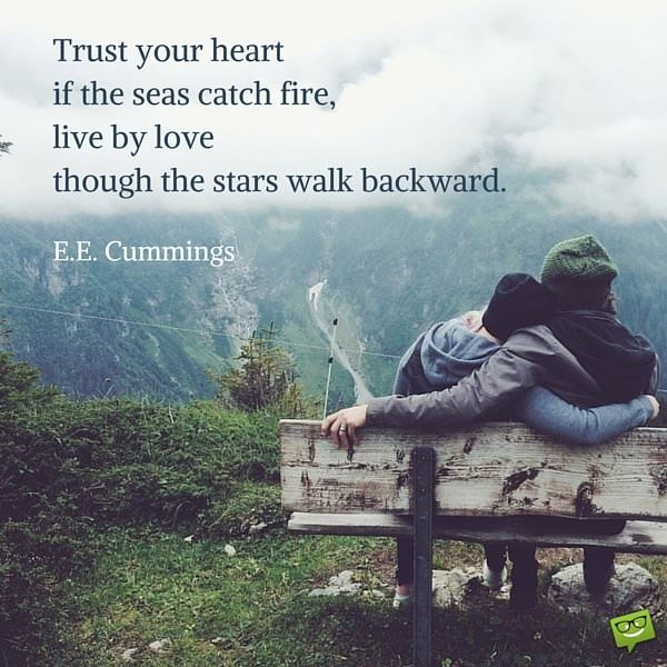 Trust your heart if the seas catch fire, live by love though the stars walk backward. E.E. Cummings