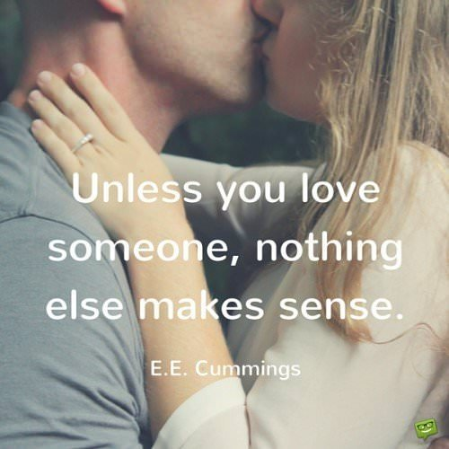 Unless you love someone, nothing else makes sense. E.E.Cummings