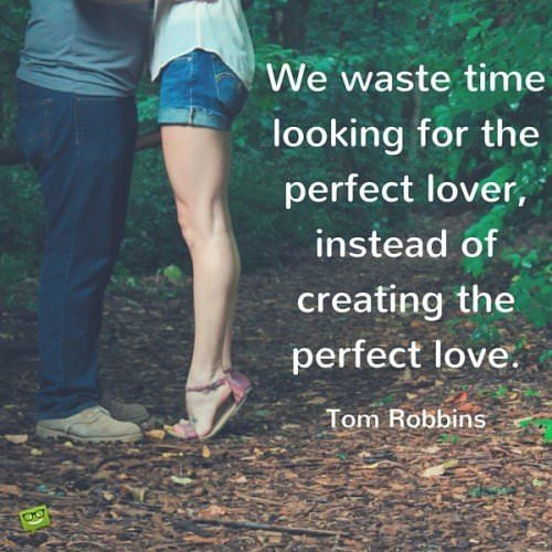 We waste time looking for the perfect lover, instead of creating the perfect love. Tom Robbins