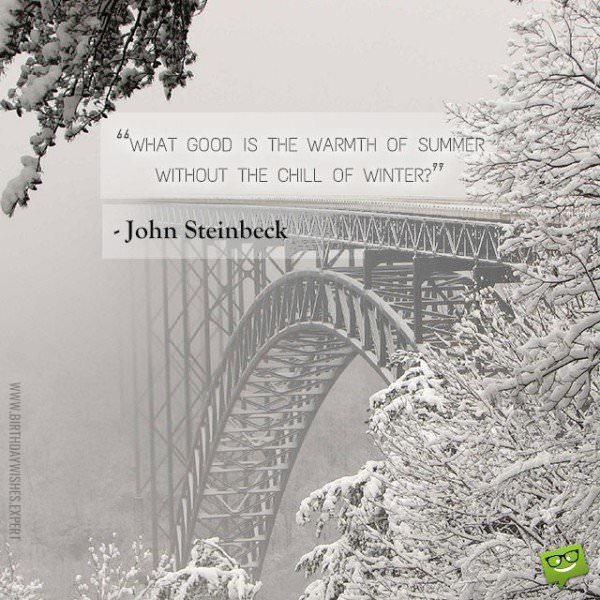 What good is the warmth of summer without the chill of winter? John Steinbeck